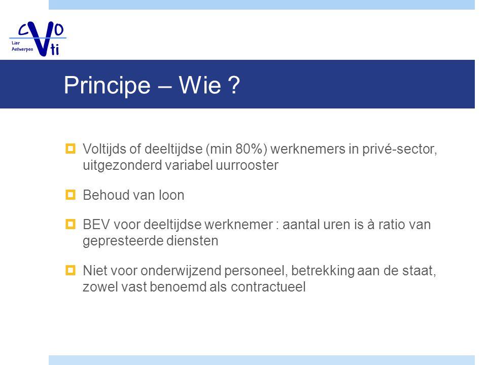 Principe – Wie ?  Voltijds of deeltijdse (min 80%) werknemers in privé-sector, uitgezonderd variabel uurrooster  Behoud van loon  BEV voor deeltijd