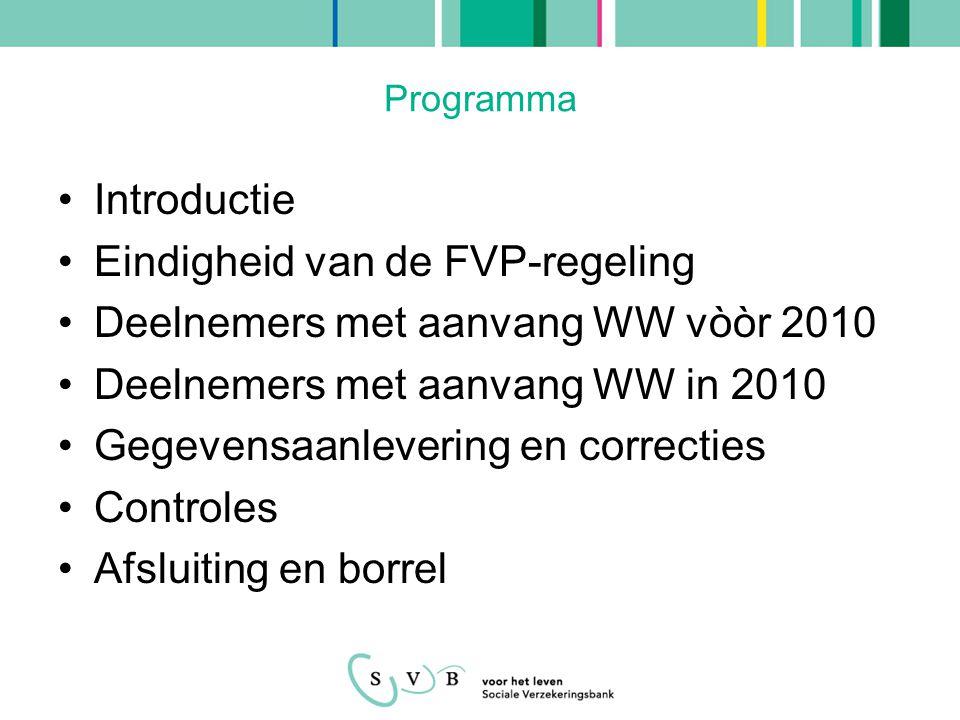 Programma •Introductie •Eindigheid van de FVP-regeling •Deelnemers met aanvang WW vòòr 2010 •Deelnemers met aanvang WW in 2010 •Gegevensaanlevering en correcties •Controles •Afsluiting en borrel