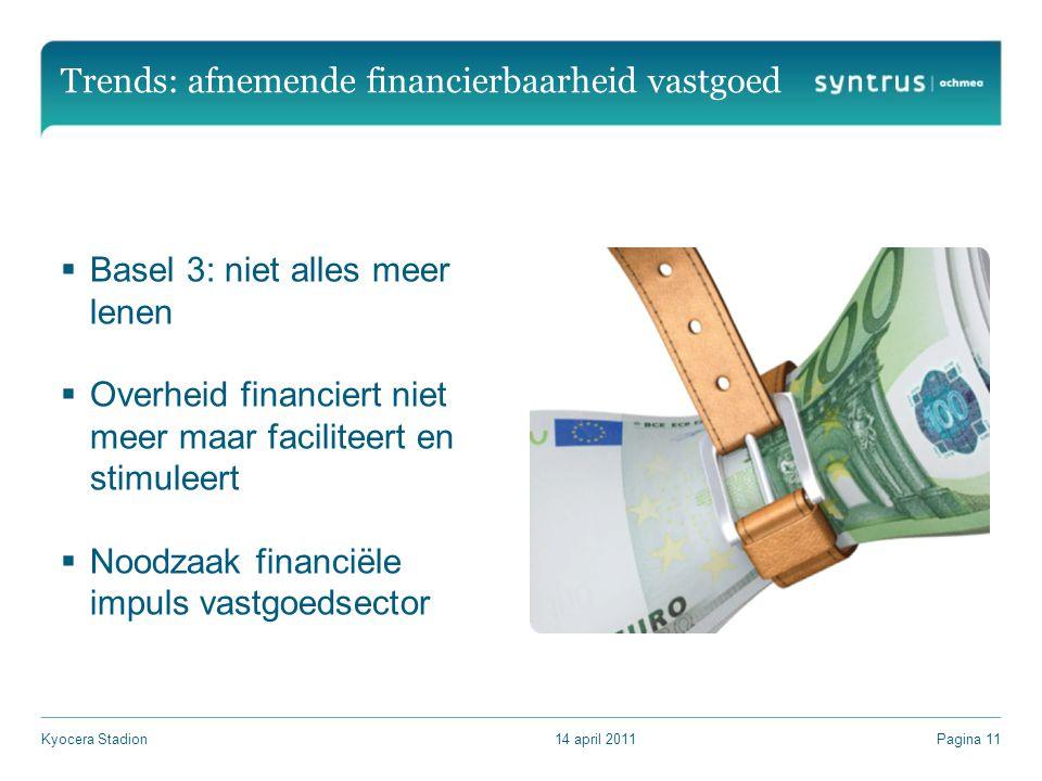 Trends: afnemende financierbaarheid vastgoed  Basel 3: niet alles meer lenen  Overheid financiert niet meer maar faciliteert en stimuleert  Noodzaak financiële impuls vastgoedsector 14 april 2011Kyocera StadionPagina 11