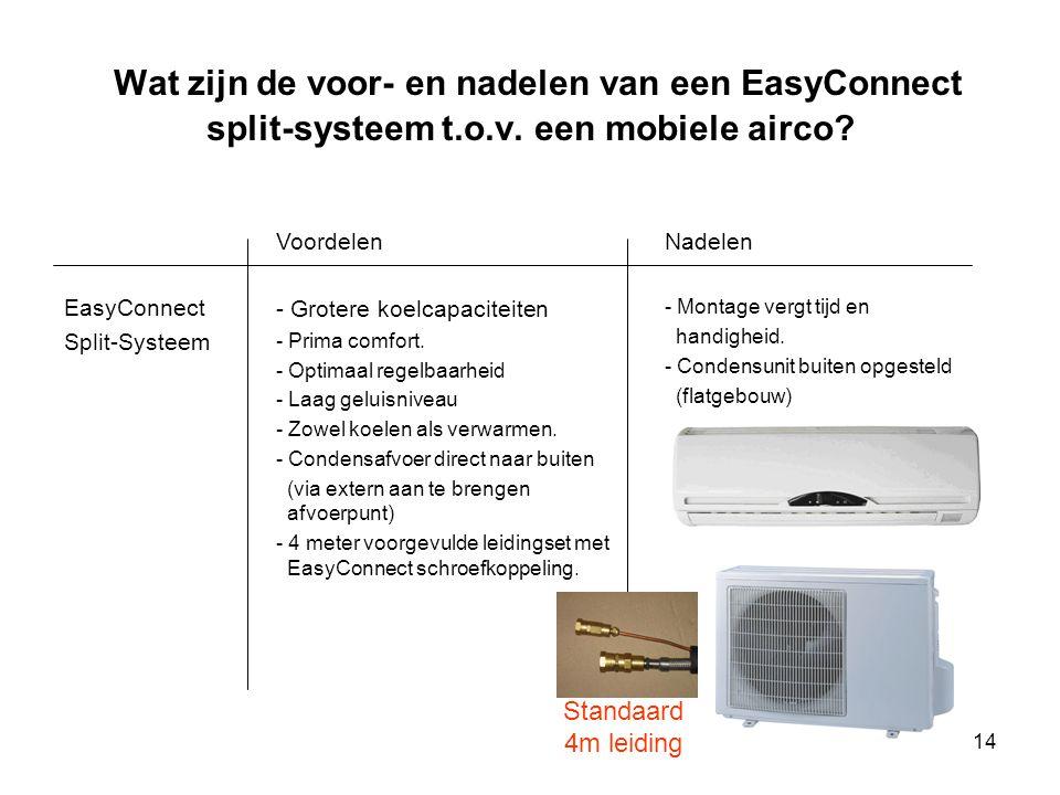 14 Wat zijn de voor- en nadelen van een EasyConnect split-systeem t.o.v. een mobiele airco? EasyConnect Split-Systeem Voordelen - Grotere koelcapacite