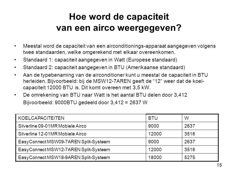 15 Hoe word de capaciteit van een airco weergegeven? •Meestal word de capaciteit van een airconditionings-apparaat aangegeven volgens twee standaarden