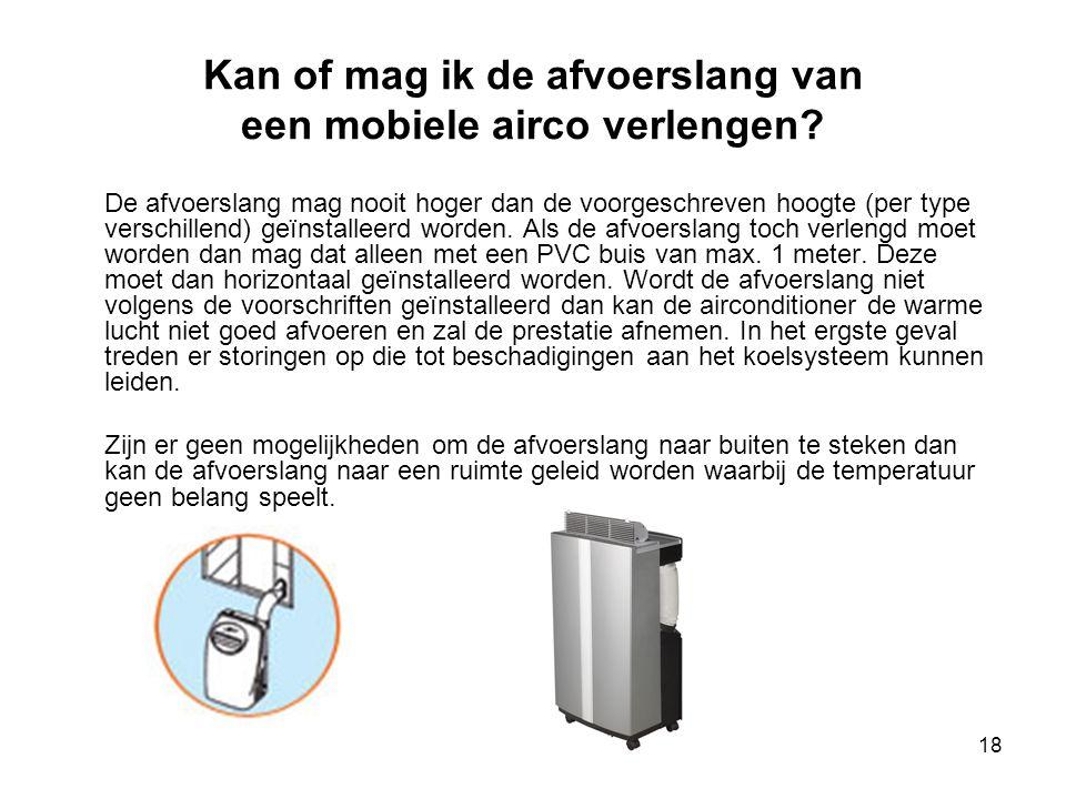 18 Kan of mag ik de afvoerslang van een mobiele airco verlengen? De afvoerslang mag nooit hoger dan de voorgeschreven hoogte (per type verschillend) g