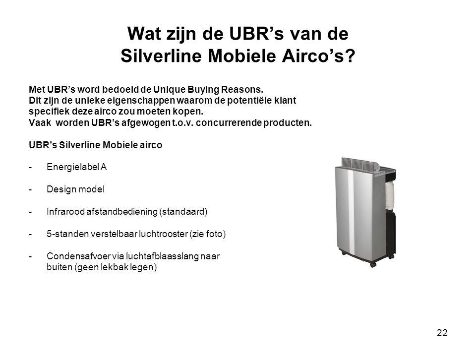 22 Wat zijn de UBR's van de Silverline Mobiele Airco's? Met UBR's word bedoeld de Unique Buying Reasons. Dit zijn de unieke eigenschappen waarom de po
