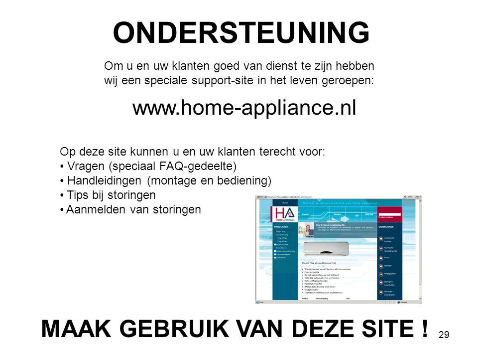 29 ONDERSTEUNING Om u en uw klanten goed van dienst te zijn hebben wij een speciale support-site in het leven geroepen: www.home-appliance.nl Op deze