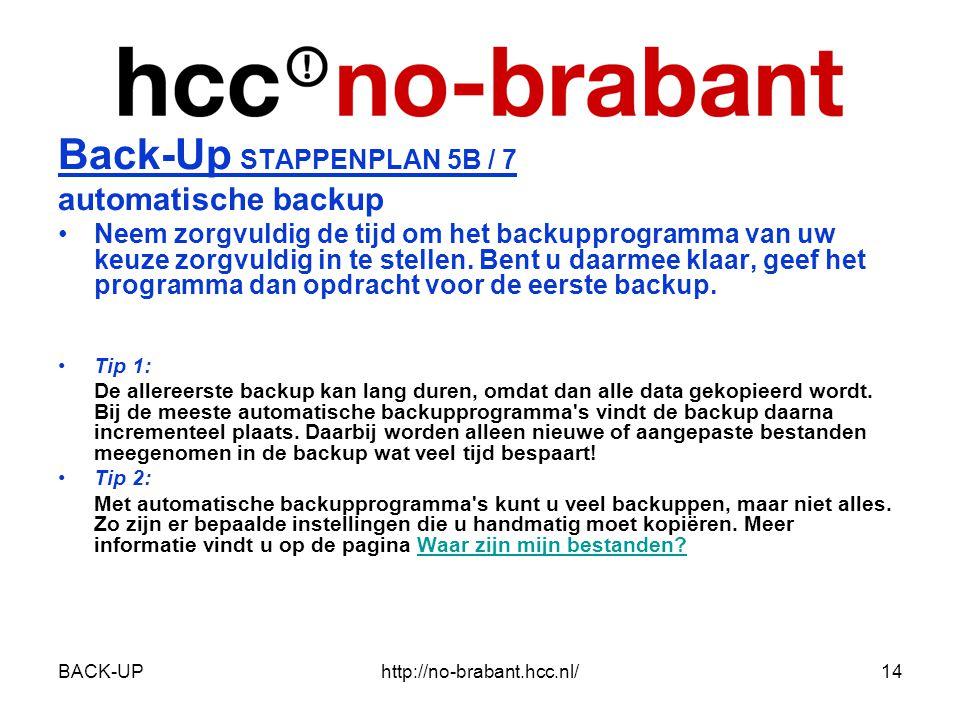 BACK-UPhttp://no-brabant.hcc.nl/14 Back-Up STAPPENPLAN 5B / 7 automatische backup •Neem zorgvuldig de tijd om het backupprogramma van uw keuze zorgvuldig in te stellen.