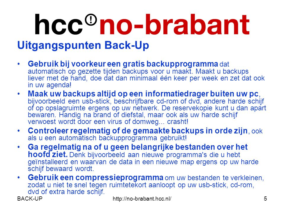 BACK-UPhttp://no-brabant.hcc.nl/6 Er zijn allerlei soorten back-ups: •handmatige kopieën van bestanden •disk images •back-ups gemaakt met een back-up programma –volledig –volledig + aanvulling(en) Een disk image heeft als voordeel dat het volledig Een disk image heeft als voordeel dat het volledig terugzetten naar een harde schijf snel en eenvoudig gaat.