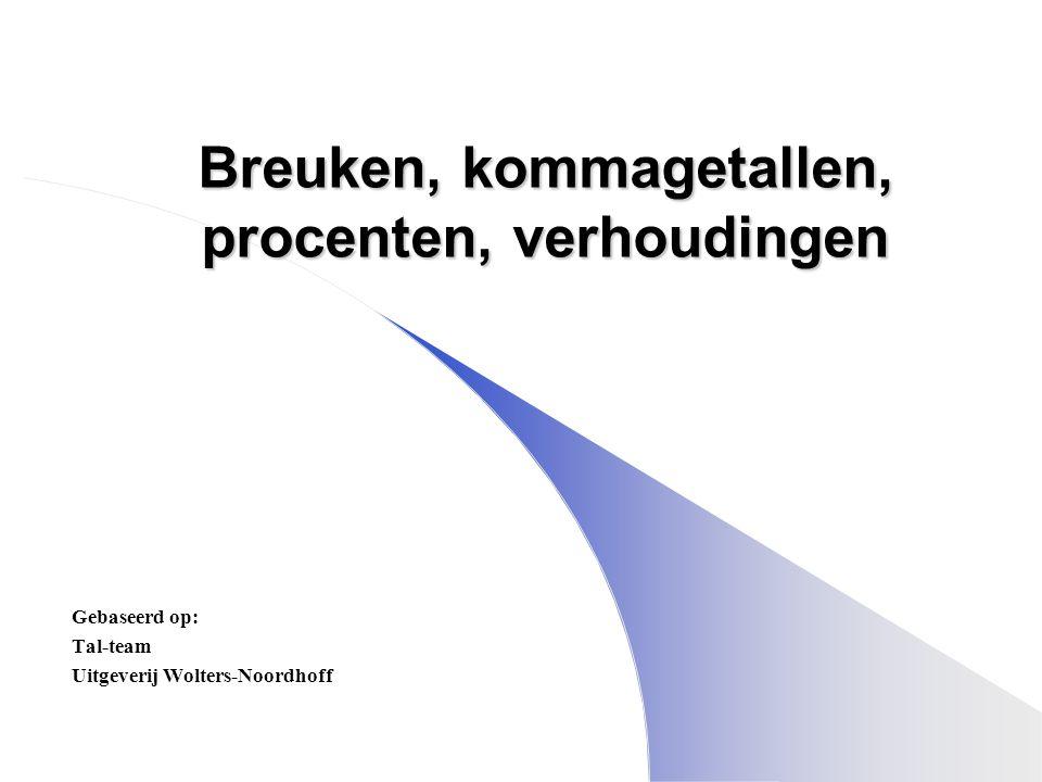 Breuken, kommagetallen, procenten, verhoudingen Gebaseerd op: Tal-team Uitgeverij Wolters-Noordhoff