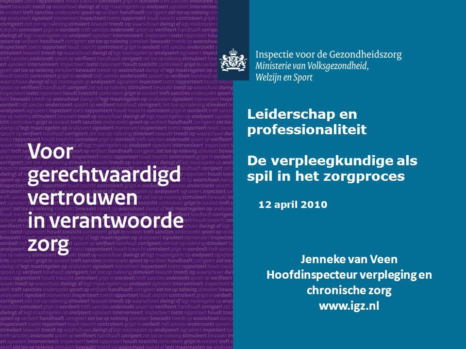 Leiderschap en professionaliteit De verpleegkundige als spil in het zorgproces 12 april 2010 Jenneke van Veen Hoofdinspecteur verpleging en chronische