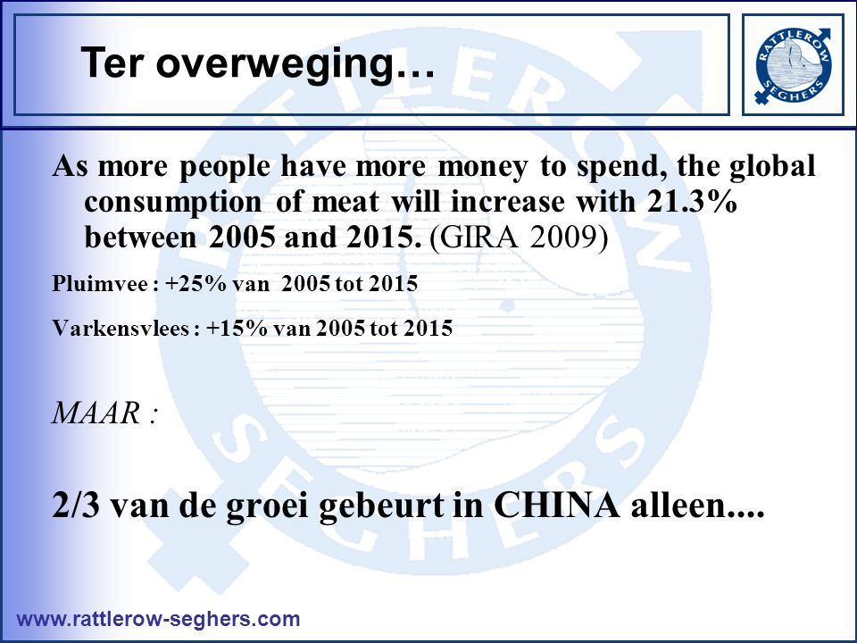 www.rattlerow-seghers.com As more people have more money to spend, the global consumption of meat will increase with 21.3% between 2005 and 2015.