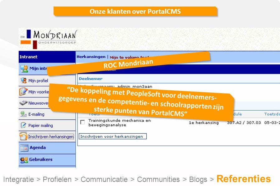 Onze klanten over PortalCMS Integratie > Profielen > Communicatie > Communities > Blogs > Referenties De koppeling met PeopleSoft voor deelnemers- gegevens en de competentie- en schoolrapporten zijn sterke punten van PortalCMS ROC Mondriaan