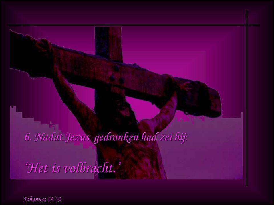 5. Toen wist Jezus dat alles was volbracht, en om de Schrift geheel in vervulling te laten gaan zei hij: 'Ik heb dorst.' Johannes 19,28
