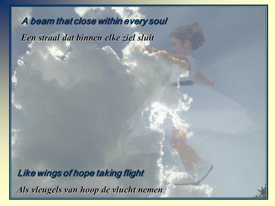 A beam that close within every soul Een straal dat binnen elke ziel sluit Like wings of hope taking flight Als vleugels van hoop de vlucht nemen