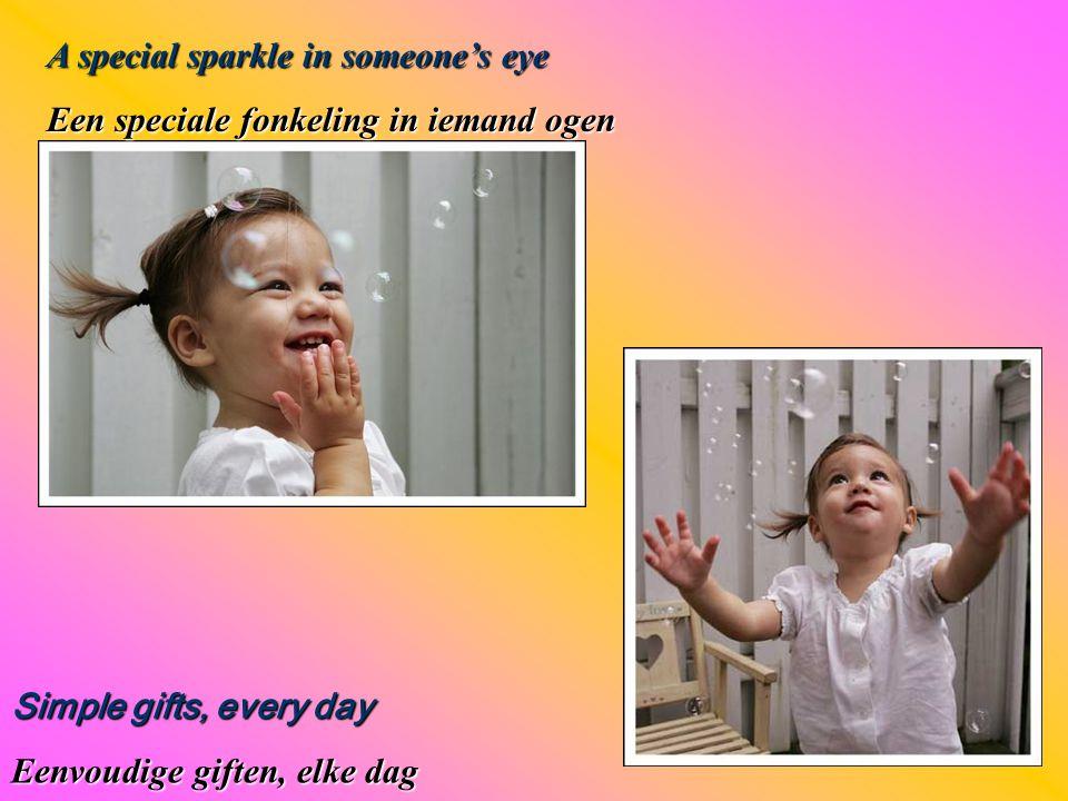 A special sparkle in someone's eye Een speciale fonkeling in iemand ogen Simple gifts, every day Eenvoudige giften, elke dag