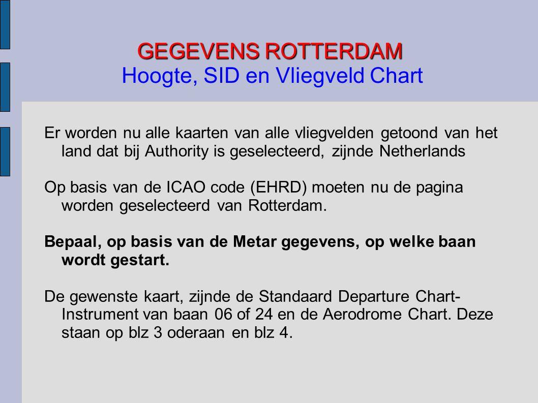 GEGEVENS ROTTERDAM GEGEVENS ROTTERDAM Hoogte, SID en Vliegveld Chart Er worden nu alle kaarten van alle vliegvelden getoond van het land dat bij Authority is geselecteerd, zijnde Netherlands Op basis van de ICAO code (EHRD) moeten nu de pagina worden geselecteerd van Rotterdam.