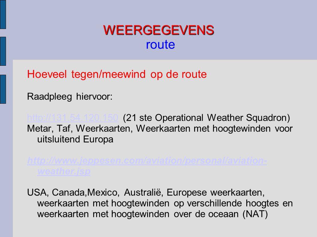 WEERGEGEVENS WEERGEGEVENS route Hoeveel tegen/meewind op de route Raadpleeg hiervoor: http://131.54.120.150http://131.54.120.150 (21 ste Operational Weather Squadron) Metar, Taf, Weerkaarten, Weerkaarten met hoogtewinden voor uitsluitend Europa http://www.jeppesen.com/aviation/personal/aviation- weather.jsp USA, Canada,Mexico, Australië, Europese weerkaarten, weerkaarten met hoogtewinden op verschillende hoogtes en weerkaarten met hoogtewinden over de oceaan (NAT)