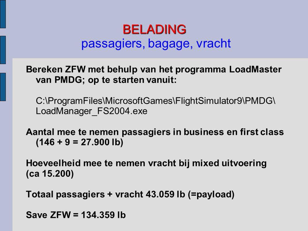 BELADING BELADING passagiers, bagage, vracht Bereken ZFW met behulp van het programma LoadMaster van PMDG; op te starten vanuit: C:\ProgramFiles\MicrosoftGames\FlightSimulator9\PMDG\ LoadManager_FS2004.exe Aantal mee te nemen passagiers in business en first class (146 + 9 = 27.900 lb) Hoeveelheid mee te nemen vracht bij mixed uitvoering (ca 15.200) Totaal passagiers + vracht 43.059 lb (=payload) Save ZFW = 134.359 lb