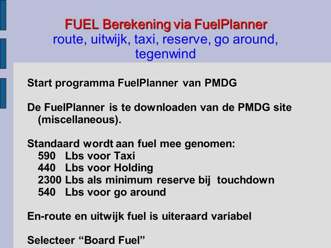 FUEL Berekening via FuelPlanner FUEL Berekening via FuelPlanner route, uitwijk, taxi, reserve, go around, tegenwind Start programma FuelPlanner van PMDG De FuelPlanner is te downloaden van de PMDG site (miscellaneous).