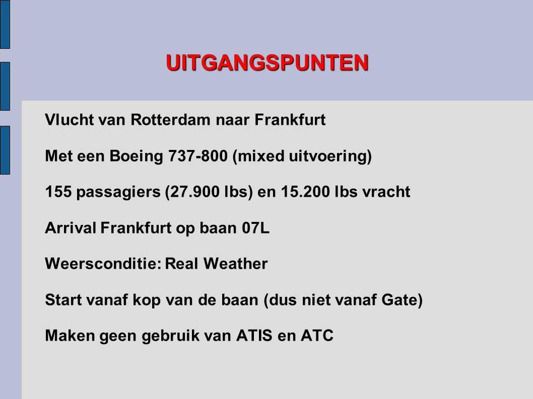 UITGANGSPUNTEN Vlucht van Rotterdam naar Frankfurt Met een Boeing 737-800 (mixed uitvoering) 155 passagiers (27.900 lbs) en 15.200 lbs vracht Arrival Frankfurt op baan 07L Weersconditie: Real Weather Start vanaf kop van de baan (dus niet vanaf Gate) Maken geen gebruik van ATIS en ATC