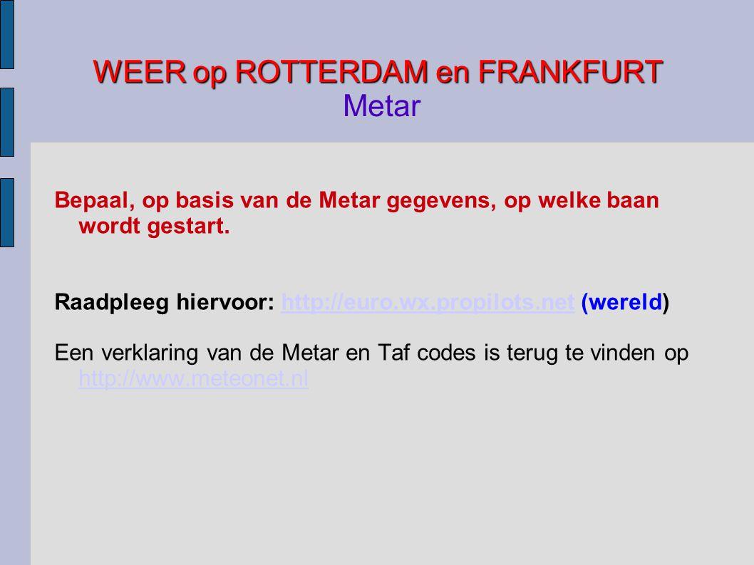 WEER op ROTTERDAM en FRANKFURT WEER op ROTTERDAM en FRANKFURT Metar Bepaal, op basis van de Metar gegevens, op welke baan wordt gestart.