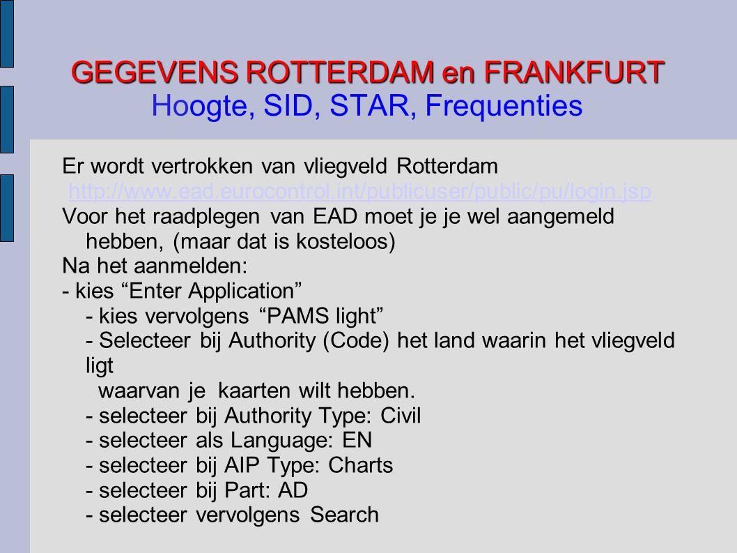 GEGEVENS ROTTERDAM en FRANKFURT GEGEVENS ROTTERDAM en FRANKFURT Hoogte, SID, STAR, Frequenties Er wordt vertrokken van vliegveld Rotterdam http://www.ead.eurocontrol.int/publicuser/public/pu/login.jsp Voor het raadplegen van EAD moet je je wel aangemeld hebben, (maar dat is kosteloos) Na het aanmelden: - kies Enter Application - kies vervolgens PAMS light - Selecteer bij Authority (Code) het land waarin het vliegveld ligt waarvan je kaarten wilt hebben.