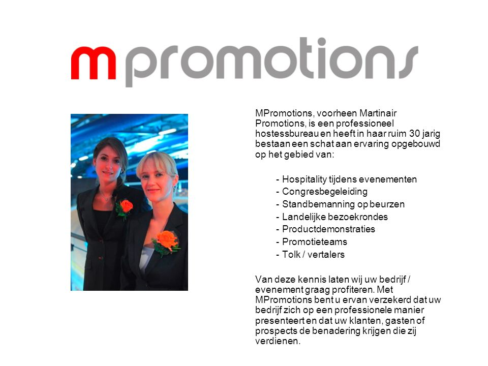MPromotions, voorheen Martinair Promotions, is een professioneel hostessbureau en heeft in haar ruim 30 jarig bestaan een schat aan ervaring opgebouwd