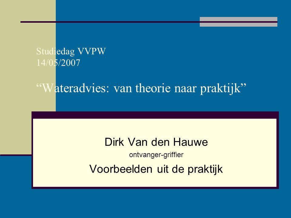 """Studiedag VVPW 14/05/2007 """"Wateradvies: van theorie naar praktijk"""" Dirk Van den Hauwe ontvanger-griffier Voorbeelden uit de praktijk"""
