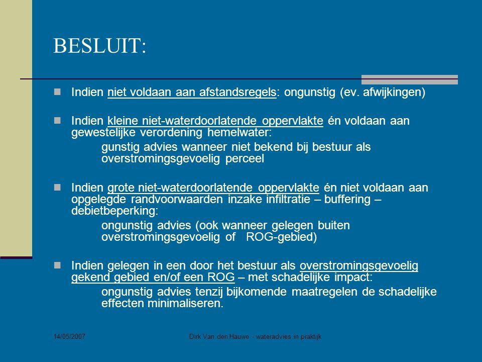 14/05/2007 Dirk Van den Hauwe - wateradvies in praktijk BESLUIT:  Indien niet voldaan aan afstandsregels: ongunstig (ev. afwijkingen)  Indien kleine