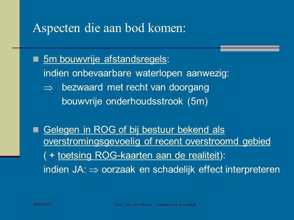 14/05/2007 Dirk Van den Hauwe - wateradvies in praktijk Aspecten die aan bod komen:  Impact op watersysteem: aantal m² verharde / niet-waterdoorlatende oppervlakte (bestaande + bijkomende) Onderscheid tussen:  kleine verharde of niet-waterdoorlatende oppervlakte (<0,1ha) bv.
