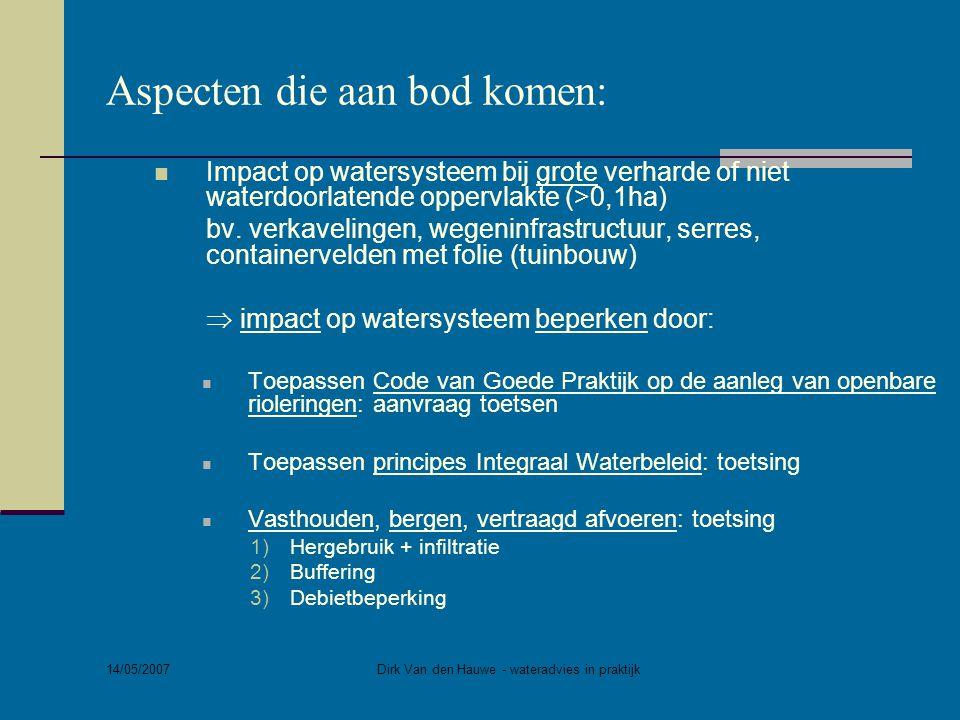 14/05/2007 Dirk Van den Hauwe - wateradvies in praktijk Aspecten die aan bod komen:  Impact op watersysteem bij grote verharde of niet waterdoorlaten