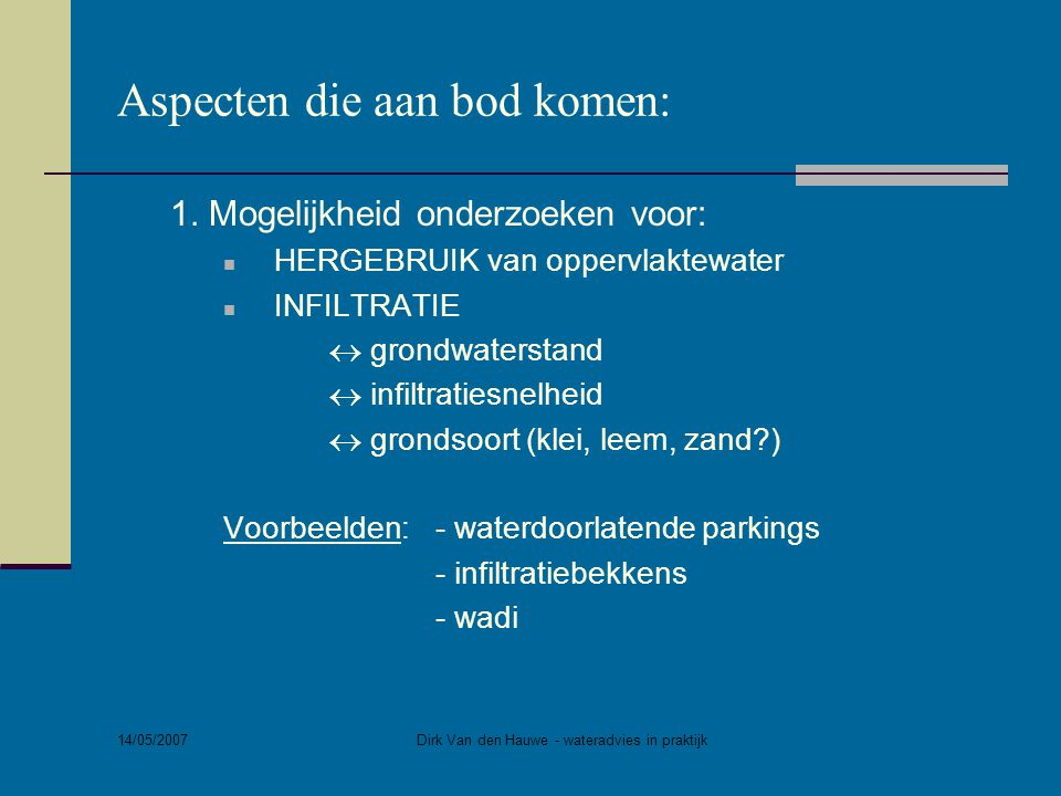 14/05/2007 Dirk Van den Hauwe - wateradvies in praktijk Aspecten die aan bod komen: 1. Mogelijkheid onderzoeken voor:  HERGEBRUIK van oppervlaktewate