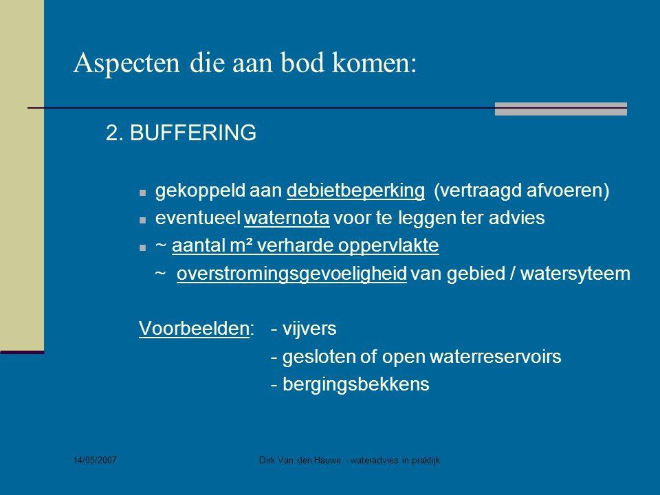 14/05/2007 Dirk Van den Hauwe - wateradvies in praktijk Aspecten die aan bod komen: 2. BUFFERING  gekoppeld aan debietbeperking (vertraagd afvoeren)