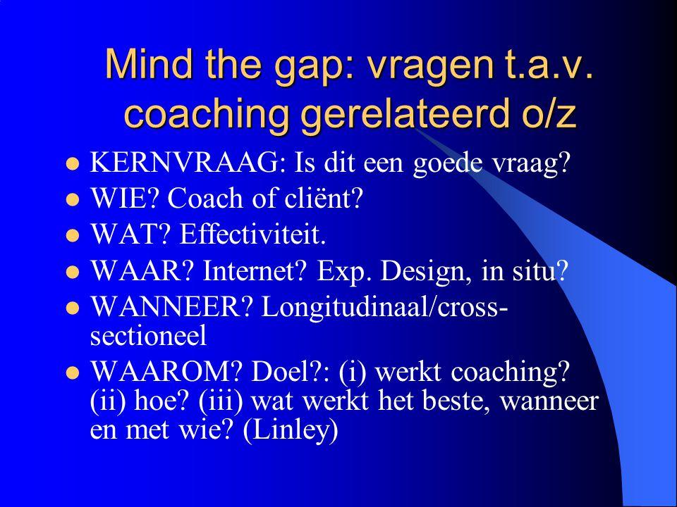 Mind the gap: vragen t.a.v. coaching gerelateerd o/z  KERNVRAAG: Is dit een goede vraag?  WIE? Coach of cliënt?  WAT? Effectiviteit.  WAAR? Intern