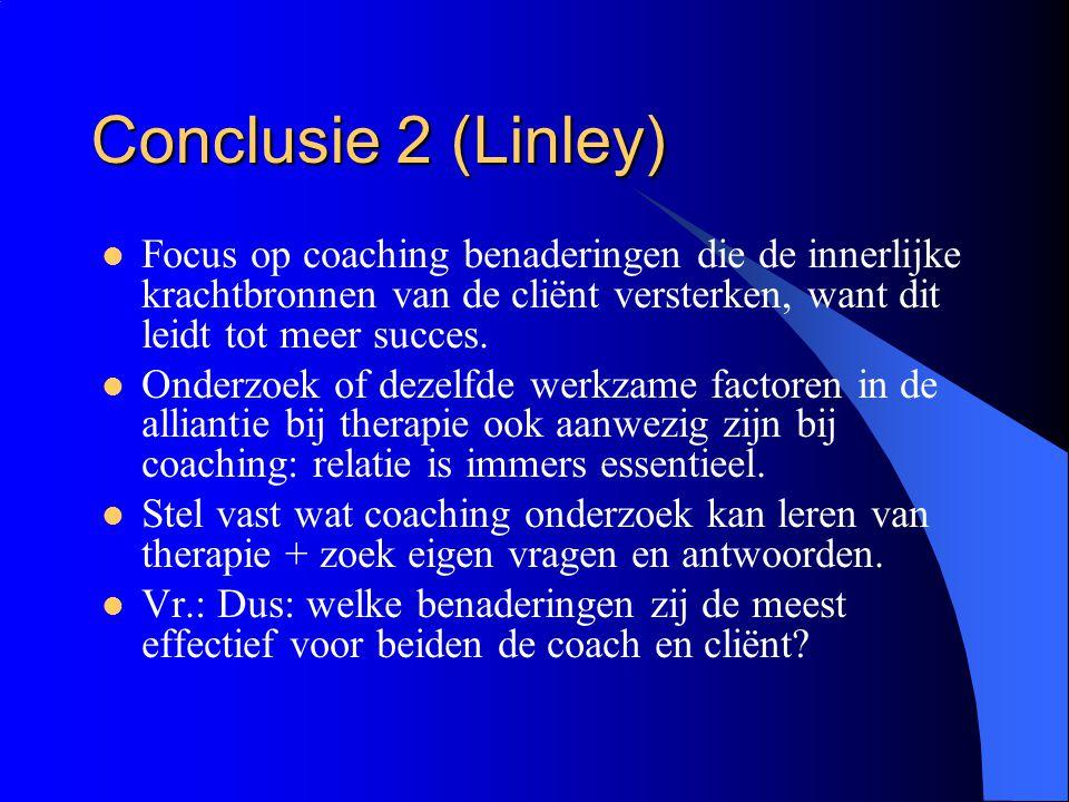Conclusie 2 (Linley)  Focus op coaching benaderingen die de innerlijke krachtbronnen van de cliënt versterken, want dit leidt tot meer succes.  Onde