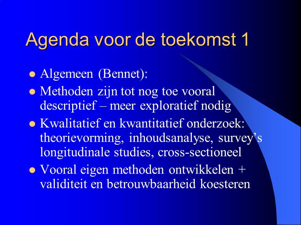 Agenda voor de toekomst 1  Algemeen (Bennet):  Methoden zijn tot nog toe vooral descriptief – meer exploratief nodig  Kwalitatief en kwantitatief o