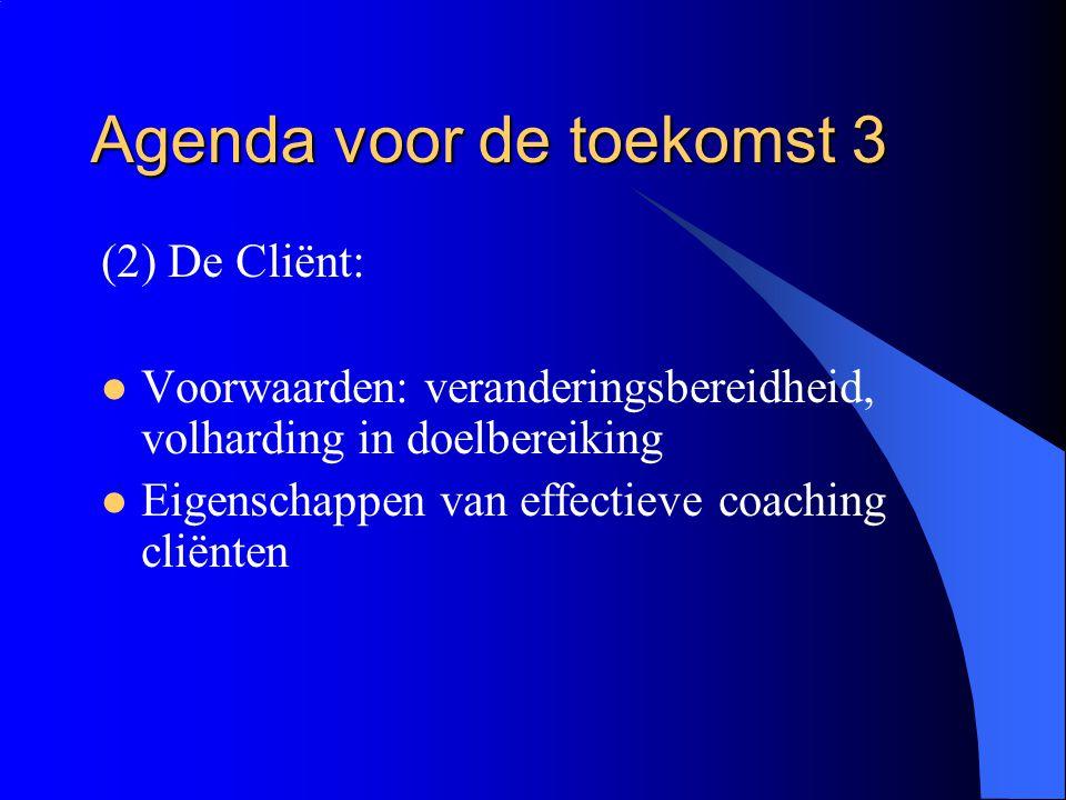 Agenda voor de toekomst 3 (2) De Cliënt:  Voorwaarden: veranderingsbereidheid, volharding in doelbereiking  Eigenschappen van effectieve coaching cl