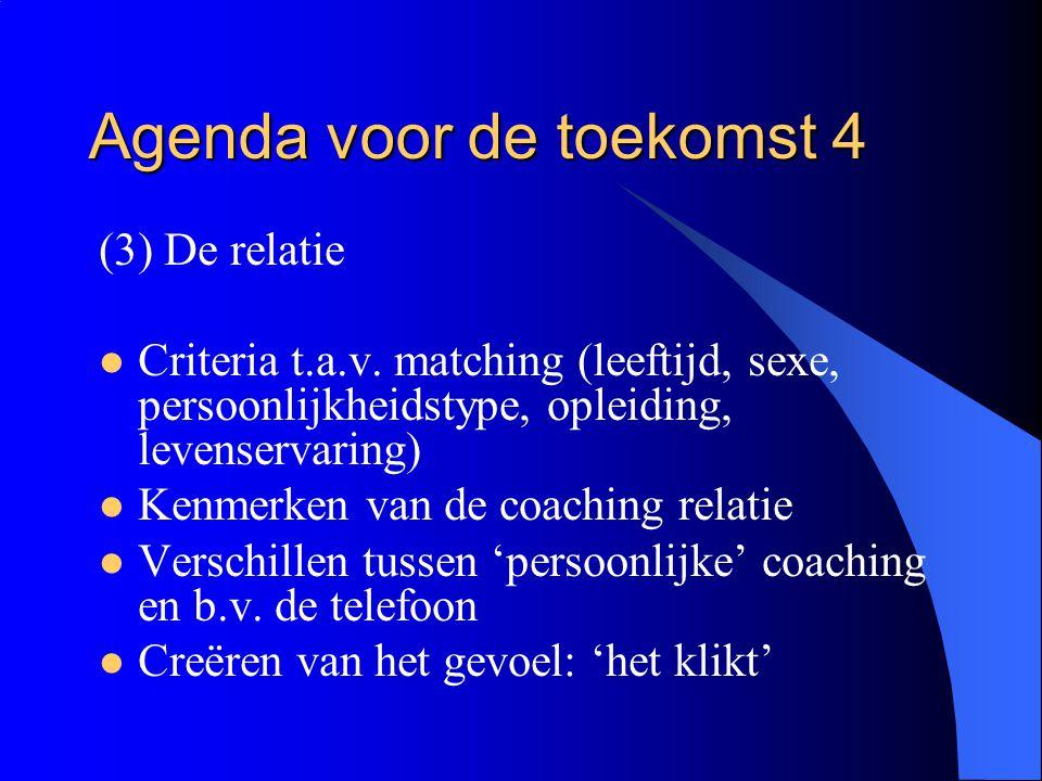 Agenda voor de toekomst 4 (3) De relatie  Criteria t.a.v. matching (leeftijd, sexe, persoonlijkheidstype, opleiding, levenservaring)  Kenmerken van