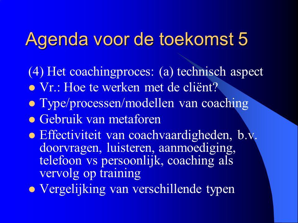 Agenda voor de toekomst 5 (4) Het coachingproces: (a) technisch aspect  Vr.: Hoe te werken met de cliënt?  Type/processen/modellen van coaching  Ge