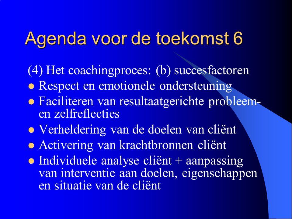 Agenda voor de toekomst 6 (4) Het coachingproces: (b) succesfactoren  Respect en emotionele ondersteuning  Faciliteren van resultaatgerichte problee