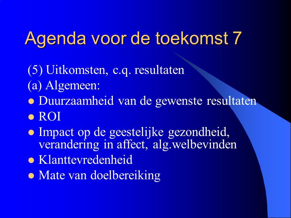 Agenda voor de toekomst 7 (5) Uitkomsten, c.q. resultaten (a) Algemeen:  Duurzaamheid van de gewenste resultaten  ROI  Impact op de geestelijke gez