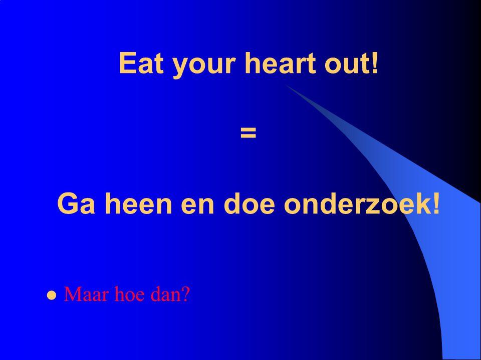 Eat your heart out! = Ga heen en doe onderzoek!  Maar hoe dan?