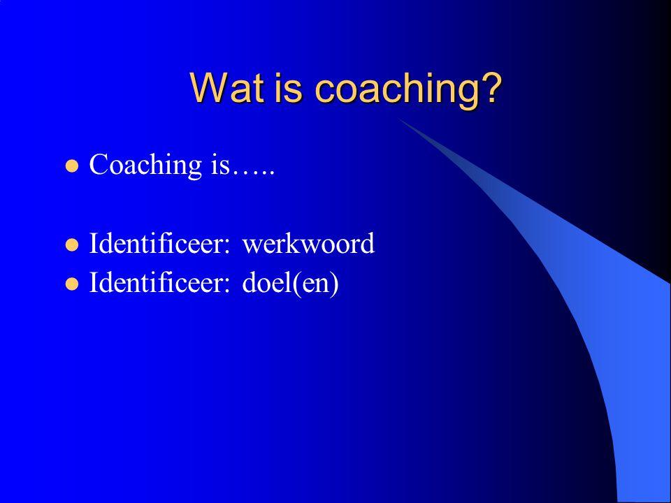 Wat is coaching?  Coaching is…..  Identificeer: werkwoord  Identificeer: doel(en)