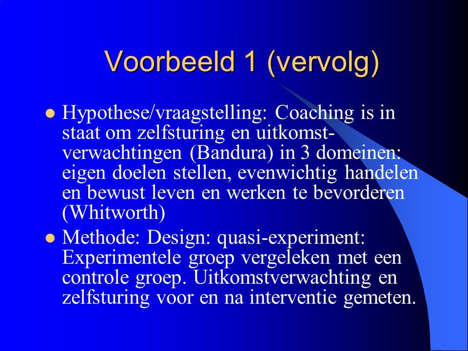 Voorbeeld 1 (vervolg)  Hypothese/vraagstelling: Coaching is in staat om zelfsturing en uitkomst- verwachtingen (Bandura) in 3 domeinen: eigen doelen