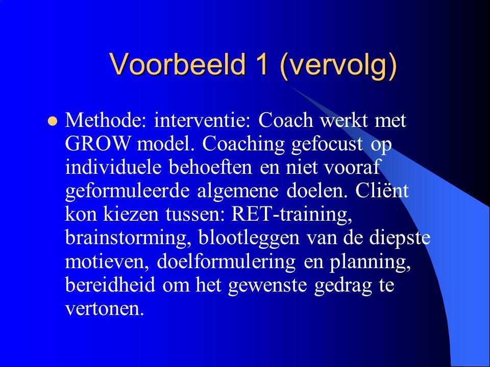 Voorbeeld 1 (vervolg)  Methode: interventie: Coach werkt met GROW model. Coaching gefocust op individuele behoeften en niet vooraf geformuleerde alge