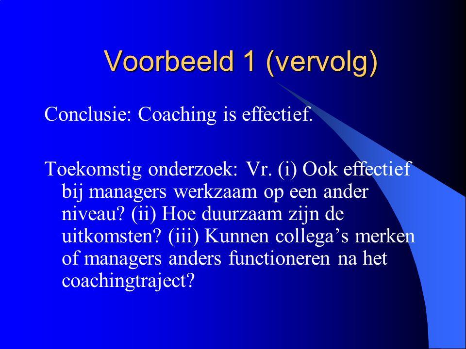Voorbeeld 1 (vervolg) Conclusie: Coaching is effectief. Toekomstig onderzoek: Vr. (i) Ook effectief bij managers werkzaam op een ander niveau? (ii) Ho