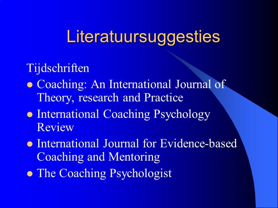 Literatuursuggesties Tijdschriften  Coaching: An International Journal of Theory, research and Practice  International Coaching Psychology Review 