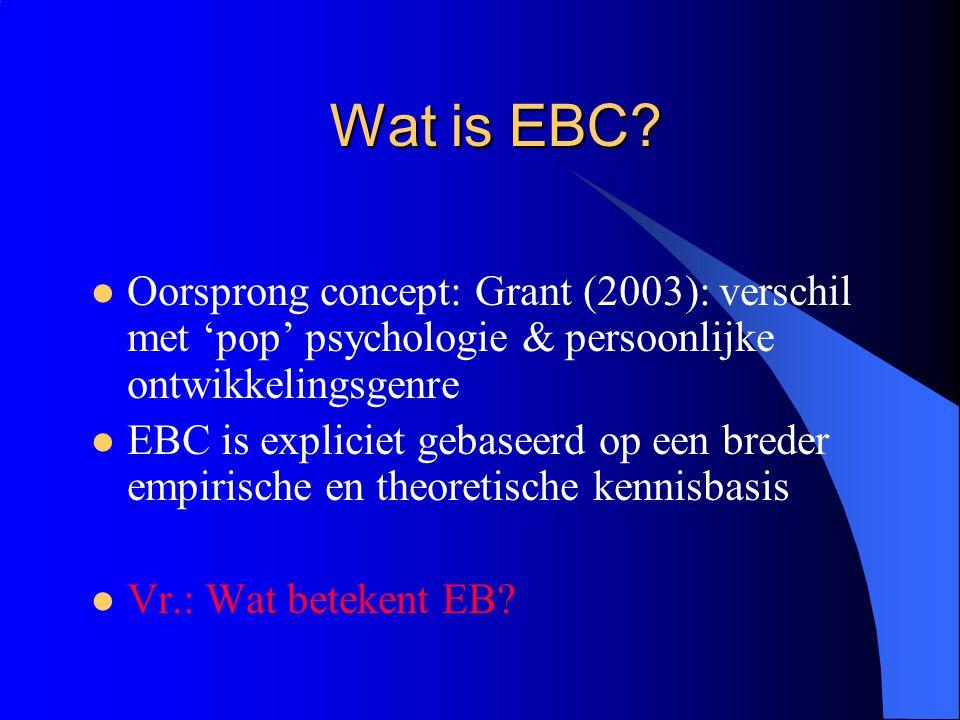 Wat is EBC?  Oorsprong concept: Grant (2003): verschil met 'pop' psychologie & persoonlijke ontwikkelingsgenre  EBC is expliciet gebaseerd op een br