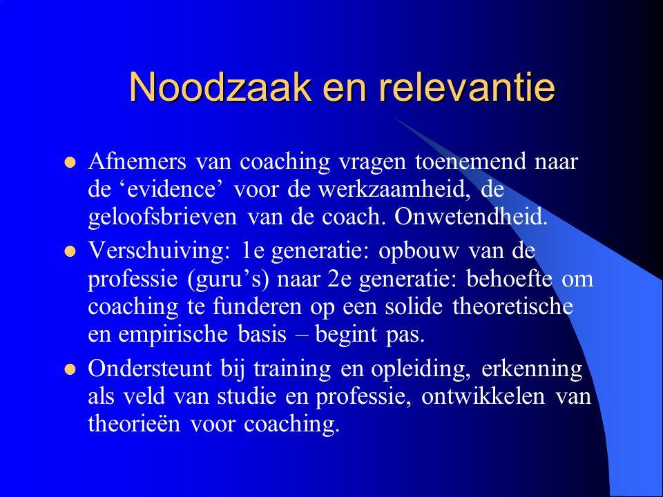 Noodzaak en relevantie  Afnemers van coaching vragen toenemend naar de 'evidence' voor de werkzaamheid, de geloofsbrieven van de coach. Onwetendheid.