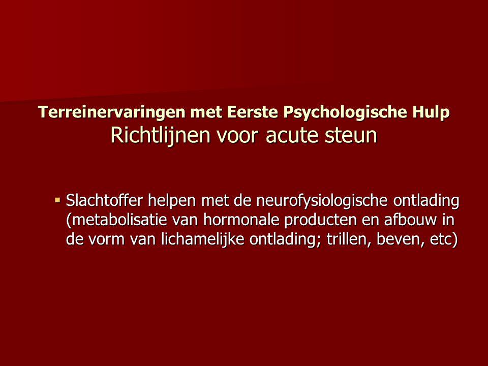 Terreinervaringen met Eerste Psychologische Hulp Richtlijnen voor acute steun  Slachtoffer helpen met de neurofysiologische ontlading (metabolisatie