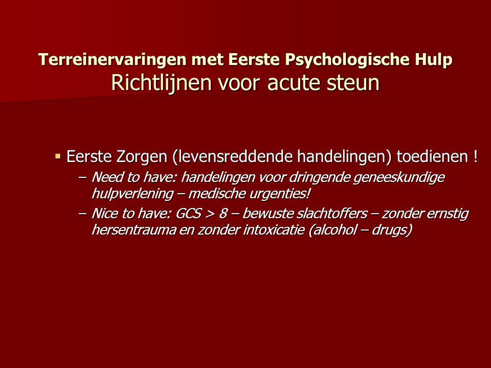 Terreinervaringen met Eerste Psychologische Hulp Richtlijnen voor acute steun  Een geruststellende ondersteuning bieden met een maximum aan comfort (immobilisatie breuken, pijnreductie, stabilisatie) –Need to have : rustgevend comfort (immobilisatie bij –open- breuken, schotwonden, bloedverlies minimaliseren) –Nice to have: rekening houden met de wensen van de getroffene(n), getroffene(n) beschouwen als een actieve partner in hulpverlening