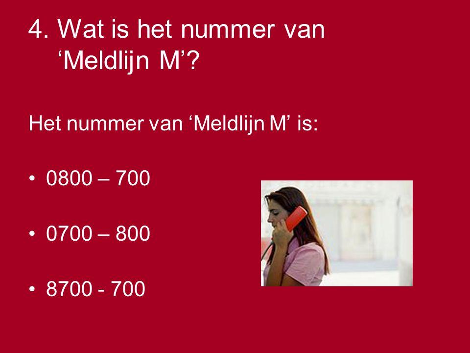 4. Wat is het nummer van 'Meldlijn M'? Het nummer van 'Meldlijn M' is: •0800 – 700 •0700 – 800 •8700 - 700